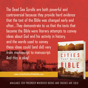 "Passage from ""The Cities that Built the Bible"" by Dr. Robert R. Cargill: ""The Dead Sea Scrolls are both powerful and controversial because they provide hard evidence that the text of the Bible was changed early and often…They demonstrate to us that the texts that became the Bible were literary attempts to convey ideas about God and his activity in history, and the words used to convey these ideas could (and did) vary from manuscript to manuscript. And this is okay!"" - Robert R. Cargill, Ph.D., The Cities that Built the Bible"