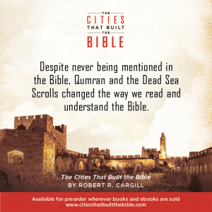 "Passage from ""The Cities that Built the Bible"" by Dr. Robert R. Cargill: ""Despite never being mentioned in the Bible, Qumran and the Dead Sea Scrolls changed the way we read and understand the Bible."" - Robert R. Cargill, Ph.D., The Cities that Built the Bible"
