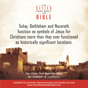 "Passage from ""Cities that Built the Bible"" by Dr. Robert R. Cargill: ""Today, Bethlehem and Nazareth function as symbols of Jesus for Christians more than they ever functioned as historically significant locations."" - Robert R. Cargill, Ph.D., The Cities that Built the Bible"