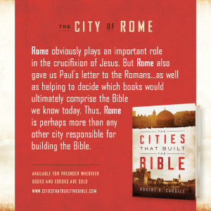 "Passage from ""The Cities that Built the Bible"" by Dr. Robert R. Cargill: ""Rome obviously plays an important role in the crucifixion of Jesus. But Rome also gave us Paul's Letter to the Romans...and helped decide which books would ultimately comprise the Bible we know today. Thus, Rome is perhaps, more than any other city, responsible for building the Bible."" - Robert R. Cargill, Ph.D., The Cities that Built the Bible"