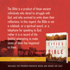 "Passage from ""The Cities that Built the Bible"" by Dr. Robert R. Cargill: ""The Bible is a product of those ancient individuals who dared to struggle with God and who survived to write down their reflections. In this regard, the Bible is not a rule book, a spiritual sword, or a telephone for speaking to God; rather, it is a record of the faithful attempting to make sense of what has happened to them."" - Robert R. Cargill, Ph.D., The Cities that Built the Bible"