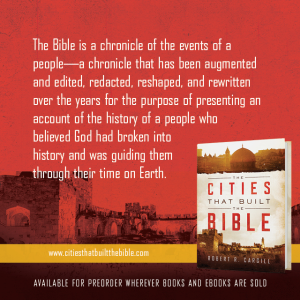 "Passage from ""The Cities that Built the Bible"" by Dr. Robert R. Cargill: ""The Bible is a chronicle of the events of a people - a chronicle that has been augmented and edited, redacted, reshaped, and rewritten over the years for the purpose of presenting an account of the history of a people who believed God had broken into history and was guiding them through their time on Earth."" - Robert R. Cargill, Ph.D., The Cities that Built the Bible"