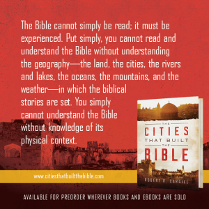 "Passage from ""The Cities that Built the Bible"" by Dr. Robert R. Cargill: ""The Bible cannot simply be read; it must be experienced. Put another way, you cannot read and understand the Bible without understanding the geography—the land, the cities, the rivers and lakes, the oceans, the mountains, and the weather—in which the biblical stories are set. You simply cannot understand the Bible without a knowledge of its physical context."" - Robert R. Cargill, Ph.D., The Cities that Built the Bible"