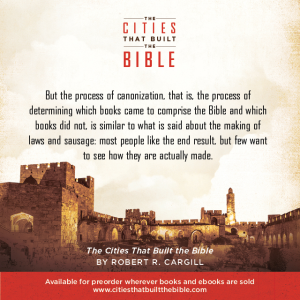"Passage from ""The Cities that Built the Bible"" by Dr. Robert R. Cargill: ""But the process of canonization, that is, the process of determining which books came to comprise the Bible and which books did not, is similar to what is said about the making of laws and sausage: most people like the end result, but few want to see how they are actually made."" - Robert R. Cargill, Ph.D., The Cities that Built the Bible"