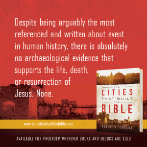 "Passage from ""The Cities that Built the Bible"" by Dr. Robert R. Cargill: ""Despite being arguably the most referenced and written about event in human history, there is absolutely no archaeological evidence that supports the life, death, or resurrection of Jesus. None."" - Robert R. Cargill, Ph.D., The Cities that Built the Bible"