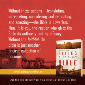 "Passage from ""Cities that Built the Bible"" by Dr. Robert R. Cargill: ""Without these actions - translating, interpreting, considering and evaluating, and enacting - the Bible is powerless. Thus, it is you, the reader, who gives the Bible its authority and efficacy. Without the faithful, the Bible is just another ancient collection of documents."" - Robert R. Cargill, Ph.D., The Cities that Built the Bible"