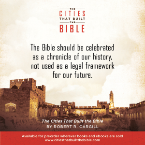 "Passage from ""Cities that Built the Bible"" by Dr. Robert R. Cargill: ""The Bible should be celebrated as a chronicle of our history, not used as a legal framework for our future."" - Robert R. Cargill, Ph.D., The Cities that Built the Bible"