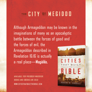 "Passage from ""The Cities that Built the Bible"" by Dr. Robert R. Cargill: ""Although Armageddon may be known in the imaginations of many as an apocalyptic battle between the forces of good and the forces of evil, the Armageddon described in Revelation 16:16 is actually a real place--Megiddo."" - Robert R. Cargill, Ph.D., The Cities that Built the Bible"
