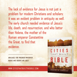 "Passage from ""The Cities that Built the Bible"" by Dr. Robert R. Cargill: ""The lack of evidence for Jesus is not just a problem for modern Christians and scholars; it was an evident problem in antiquity as well. The early church needed evidence of Jesus's life, death, and resurrection, and who better than Helena, the mother of the Roman emperor Constantine the Great, to find that evidence."" - Robert R. Cargill, Ph.D., The Cities that Built the Bible"